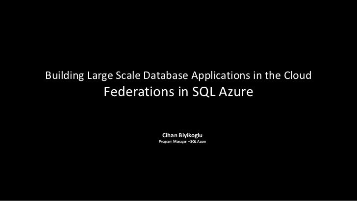 Building Large Scale Database Applications in the Cloud            Federations in SQL Azure                         Cihan ...