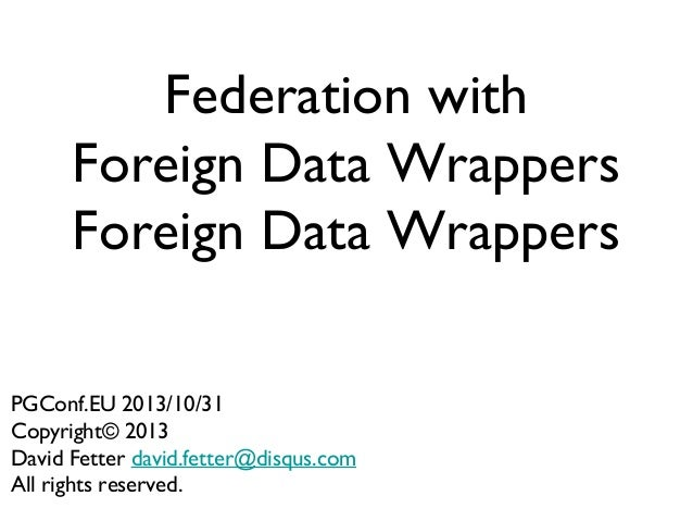 Federation with Foreign Data Wrappers Foreign Data Wrappers PGConf.EU 2013/10/31 Copyright© 2013 David Fetter david.fetter...