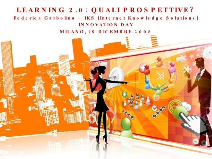 LEARNING 2.0: QUALI PROSPETTIVE? Federica Garbolino – IKS (Internet Knowledge Solutions) INNOVATION DAY MILANO, 15 DICEMBR...
