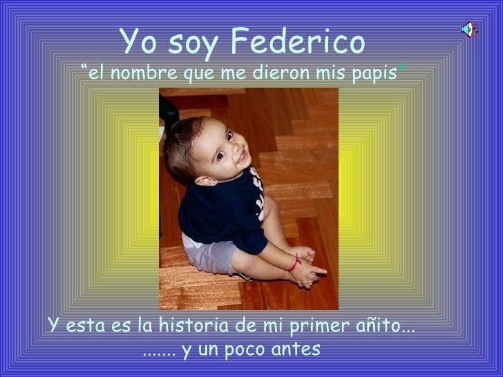 """Yo soy Federico """" el nombre que me dieron mis papis """" Y esta es la historia de mi primer añito... ....... y un poco antes"""