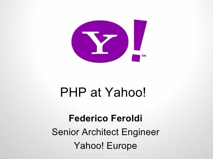 PHP at Yahoo! Federico Feroldi Senior Architect Engineer Yahoo! Europe