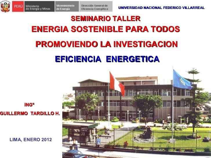 ENERGIA SOSTENIBLE PARA TODOS PROMOVIENDO LA INVESTIGACION INGº  GUILLERMO  TARDILLO H. LIMA, ENERO 2012 SEMINARIO TALLER ...