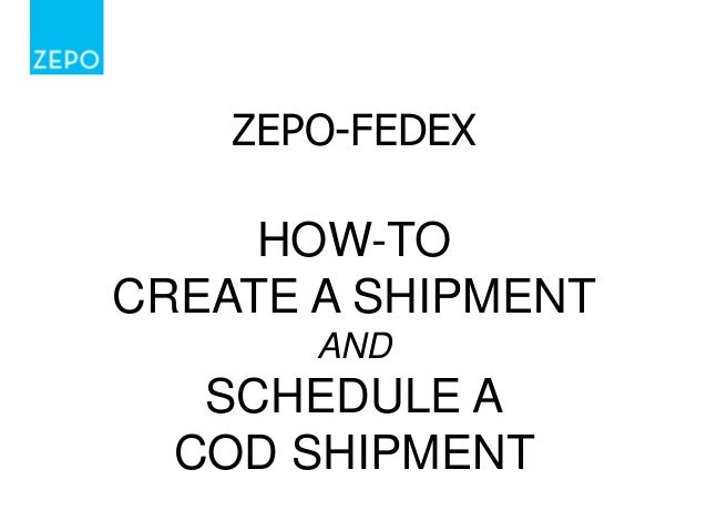 ZEPO-FEDEX  HOW-TO CREATE A SHIPMENT AND  SCHEDULE A COD SHIPMENT