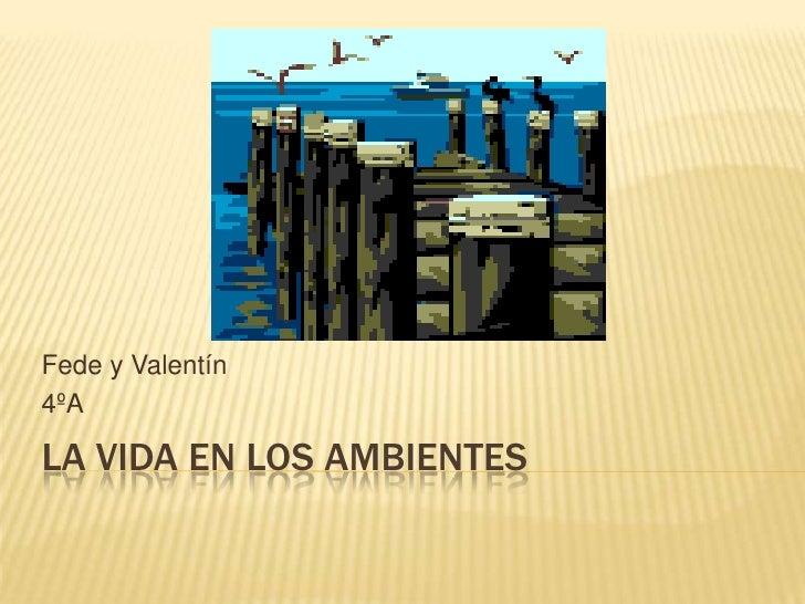 La vida en los ambientes<br />Fede y Valentín <br />4ºA<br />