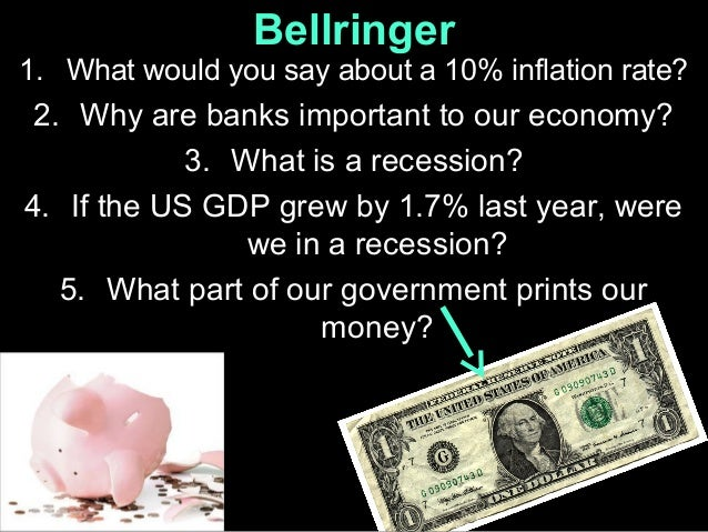 Bellringer 1. What would you say about a 10% inflation rate?  2. Why are banks important to our economy? 3. What is a rece...