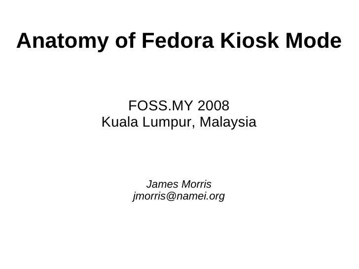 Anatomy of Fedora Kiosk Mode            FOSS.MY 2008        Kuala Lumpur, Malaysia                 James Morris           ...