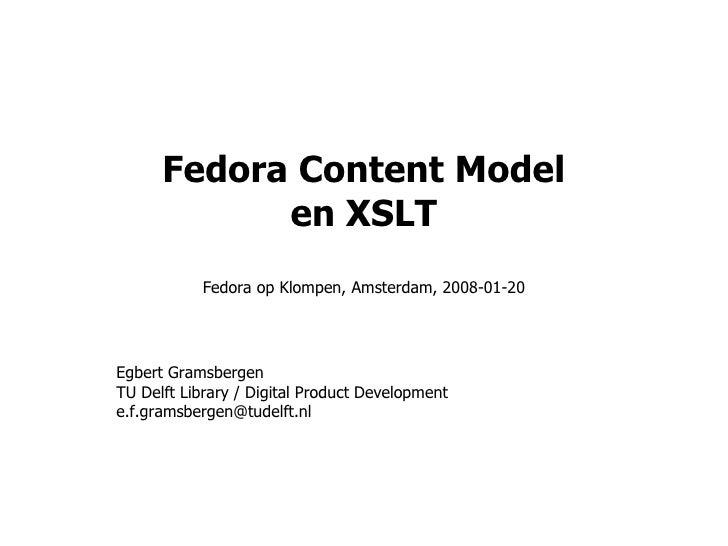 Fedora Content Model en XSLT Fedora op Klompen, Amsterdam, 2008-01-20 Egbert Gramsbergen TU Delft Library / Digital Produc...