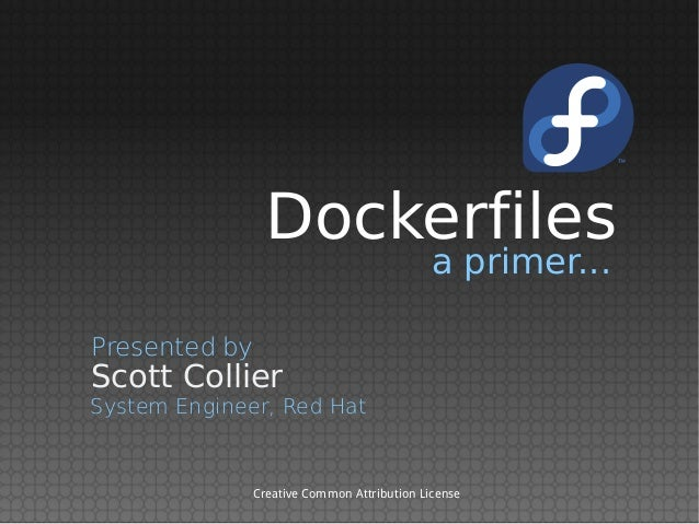 Dockerfiles a primer...  Presented by  Scott Collier  System Engineer, Red Hat  Creative Common Attribution License