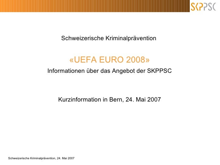 Schweizerische Kriminalprävention  «UEFA EURO 2008» Informationen über das Angebot der SKPPSC Kurzinformation in Bern, 24....