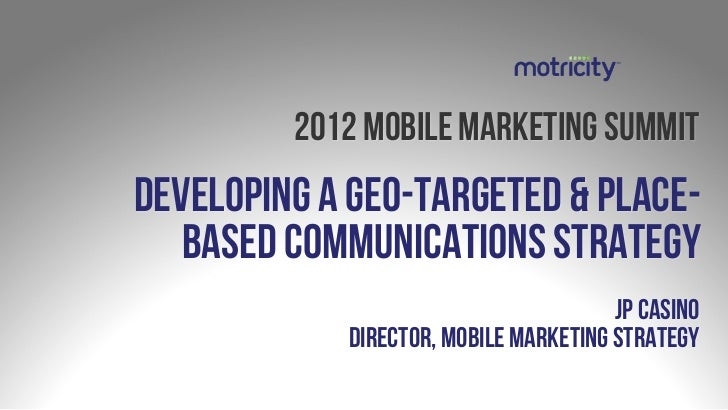 2012 mobile marketing summitDeveloping a geo-targeted & place-   based communications strategy                            ...