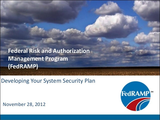 Federal Risk and Authorization  Management Program  (FedRAMP)Developing Your System Security PlanNovember 28, 2012