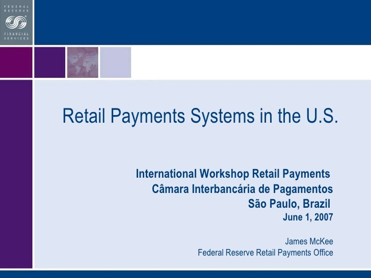 Retail Payments Systems in the U.S. International Workshop Retail Payments  Câmara Interbancária de Pagamentos São Paulo, ...