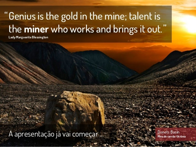""""""" Genius is the gold in the mine; talent is  the miner who works and brings it out. """" Lady Marguerite Blessington A aprese..."""