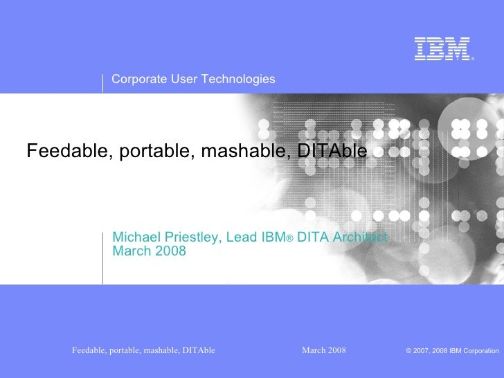 Feedable, portable, mashable, DITAble  Michael Priestley, Lead IBM ®  DITA Architect March 2008