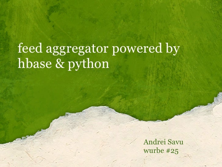 feed aggregator powered by hbase & python                         Andrei Savu                     wurbe #25