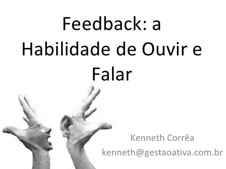 Feedback: a Habilidade de Ouvir e Falar Kenneth Corrêa [email_address]