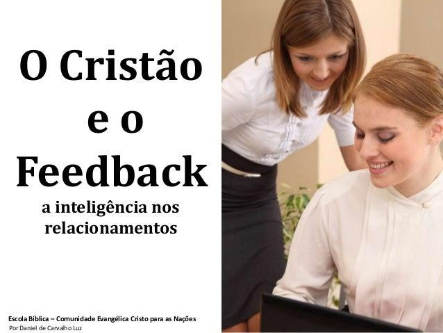 O Cristão     eo  Feedback           a inteligência nos           relacionamentosEscola Bíblica – Comunidade Evangélica Cr...