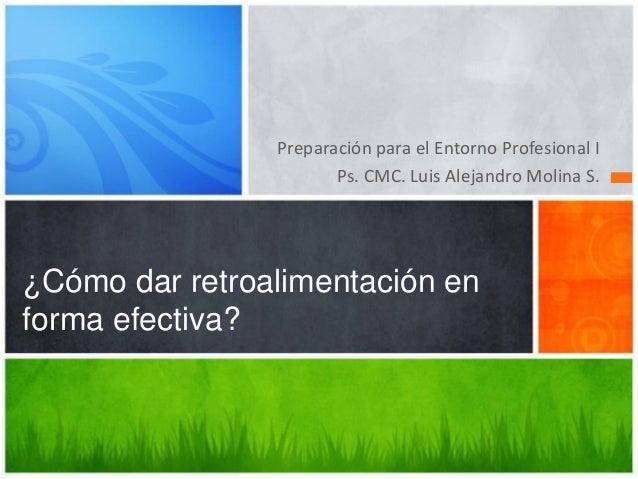 Preparación para el Entorno Profesional I Ps. CMC. Luis Alejandro Molina S. ¿Cómo dar retroalimentación en forma efectiva?