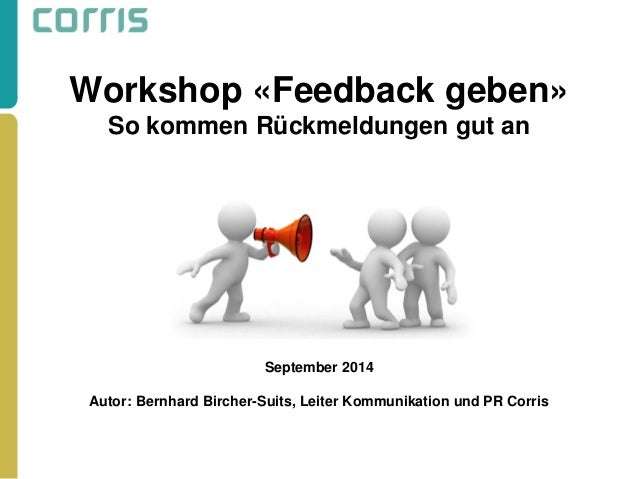 Workshop «Feedback geben» So kommen Rückmeldungen gut an September 2014 Autor: Bernhard Bircher-Suits, Leiter Kommunikatio...