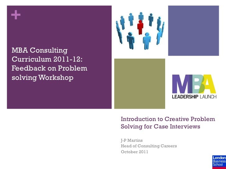 +MBA ConsultingCurriculum 2011-12:Feedback on Problemsolving Workshop                      Introduction to Creative Proble...
