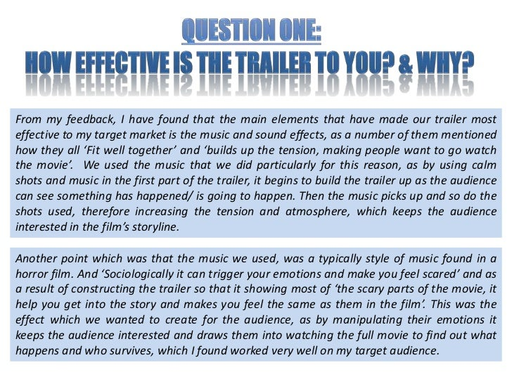 Question one:<br />How effective is the trailer to you? & Why? <br />From my feedback, I have found that the main elements...