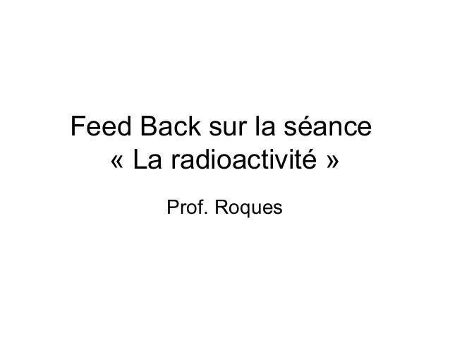 Feed Back sur la séance   « La radioactivité »       Prof. Roques