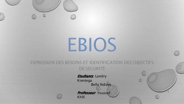 EBIOS EXPRESSION DES BESOINS ET IDENTIFICATION DES OBJECTIFS DE SÉCURITÉ Etudiants: Landry Kientega Belly Ndiaye Professeu...