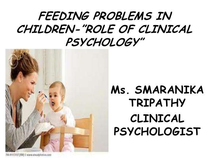 "FEEDING PROBLEMS INCHILDREN-""ROLE OF CLINICAL       PSYCHOLOGY""             Ms. SMARANIKA                TRIPATHY         ..."