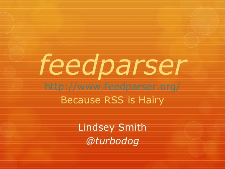 feedparser http://www.feedparser.org/ Because RSS is Hairy Lindsey Smith @turbodog
