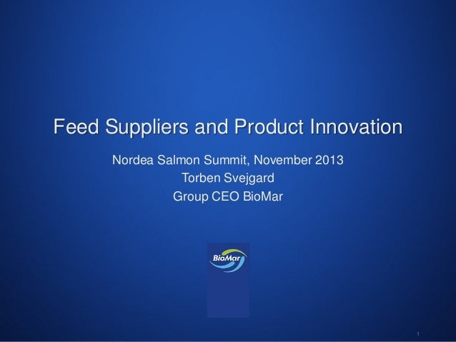 Feed Suppliers and Product Innovation Nordea Salmon Summit, November 2013 Torben Svejgard Group CEO BioMar  W o r l d www....