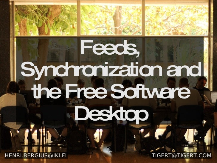 Feeds, Synchronization and the Free Software Desktop [email_address] [email_address]