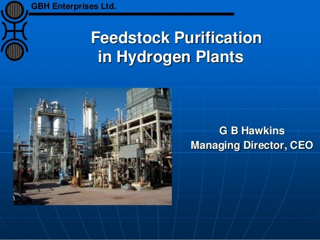 Feedstock Purification in Hydrogen Plants G B Hawkins Managing Director, CEO GBH Enterprises Ltd.