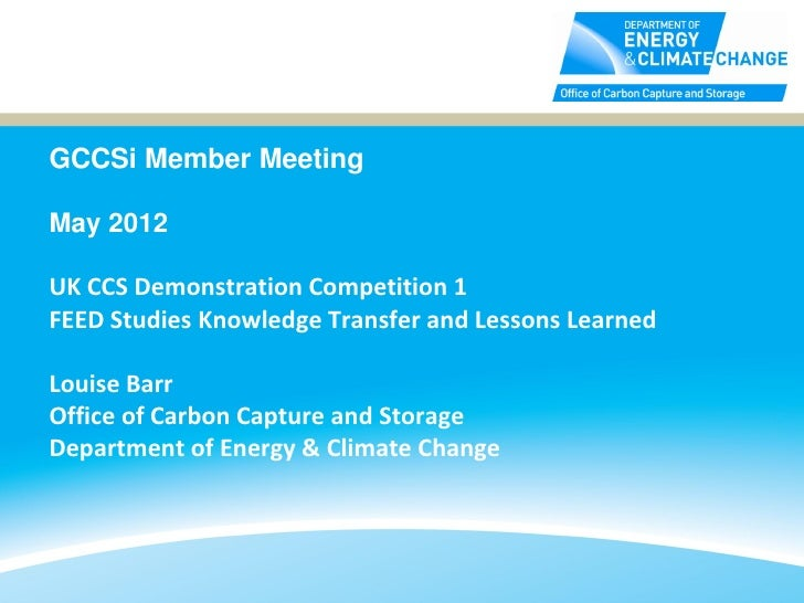 GCCSi Member MeetingMay 2012UK CCS Demonstration Competition 1FEED Studies Knowledge Transfer and Lessons LearnedLouise Ba...