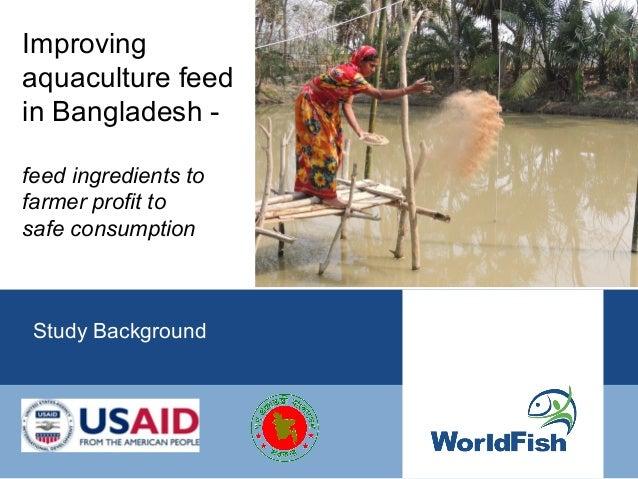 Improvingaquaculture feedin Bangladesh -feed ingredients tofarmer profit tosafe consumption Study Background