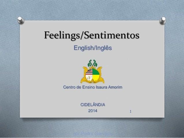 Feelings/Sentimentos English/Inglês Centro de Ensino Isaura Amorim CIDELÂNDIA 2014 por Pedro Gervásio 1