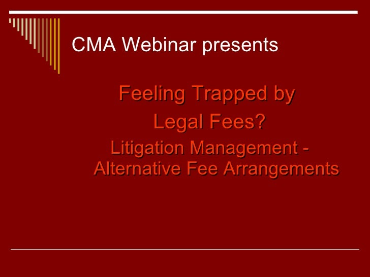 CMA Webinar presents <ul><li>Feeling Trapped by  </li></ul><ul><li>Legal Fees? </li></ul><ul><li>Litigation Management - A...
