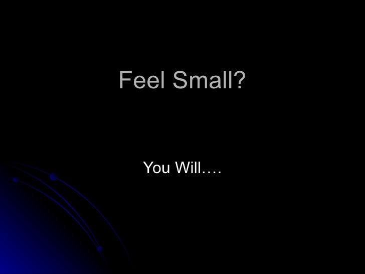 Feel Small?