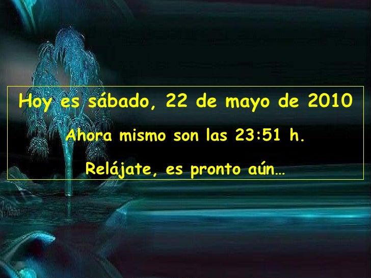 Hoy es  sábado, 22 de mayo de 2010 Ahora mismo son las  23:50  h. Relájate, es pronto aún…