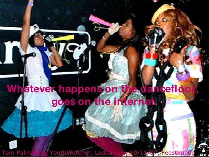 Whatever happens on the dancefloor,  goes on the internet. Tom Palmaerts, YouthWatcher, Ladda vzw, 10/11/07, Feestkunde