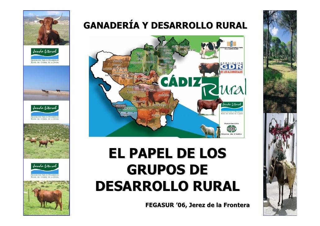 GANADERÍA Y DESARROLLO RURAL        EL PAPEL DE LOS      GRUPOS DE   DESARROLLO RURAL           FEGASUR '06, Jerez de la F...