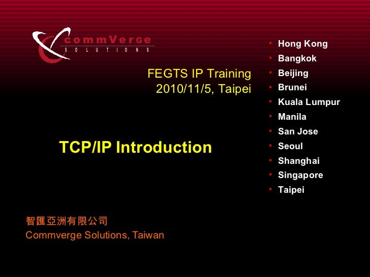 TCP/IP Introduction 智匯亞洲有限公司 Commverge Solutions, Taiwan FEGTS IP Training 2010/11/5, Taipei