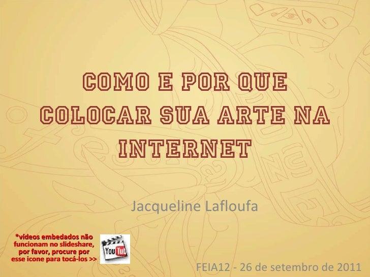 Como e por quE colocar sua arte na internet Jacqueline Lafloufa FEIA12 - 26 de setembro de 2011 *vídeos embedados não func...