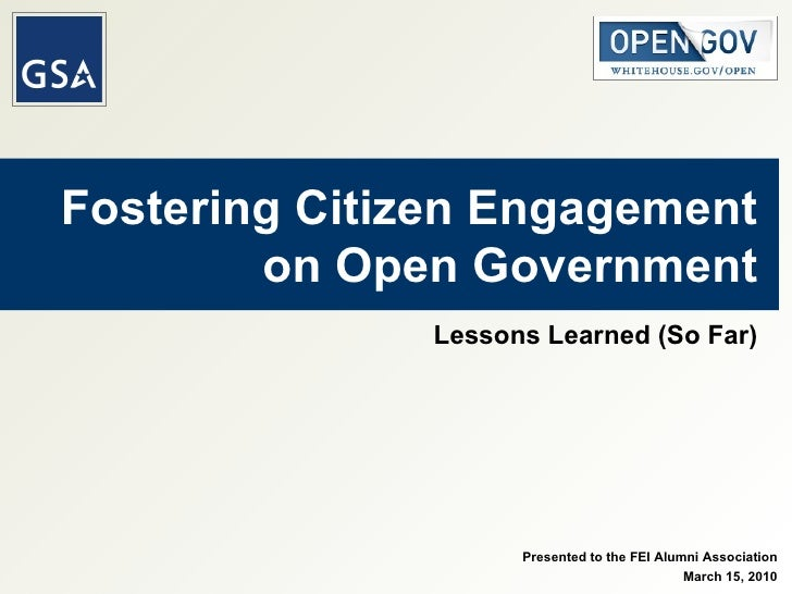 Fostering Citizen Engagement on Open Government Lessons Learned (So Far) Presented to the FEI Alumni Association March 15,...