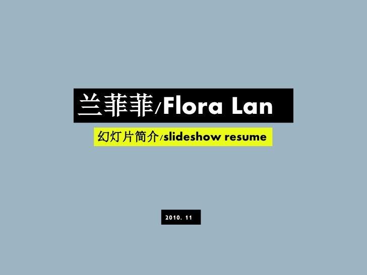 兰菲菲/Flora Lan 幻灯片简介/slideshow resume         2010. 11