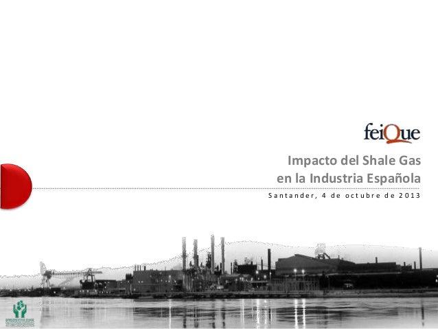 Impacto del Shale Gas en la Industria Española S a n t a n d e r, 4 d e o c t u b r e d e 2 0 1 3