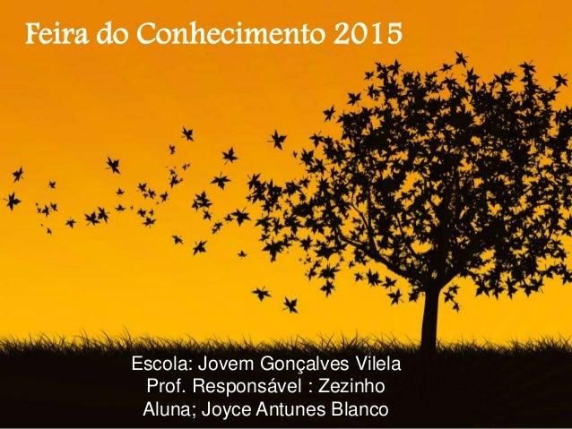 Escola: Jovem Gonçalves Vilela Prof. Responsável : Zezinho Aluna; Joyce Antunes Blanco Feira do Conhecimento 2015