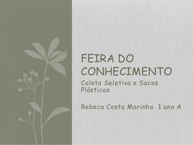 Coleta Seletiva e Sacos Plásticos Rebeca Costa Marinho 1 ano A FEIRA DO CONHECIMENTO