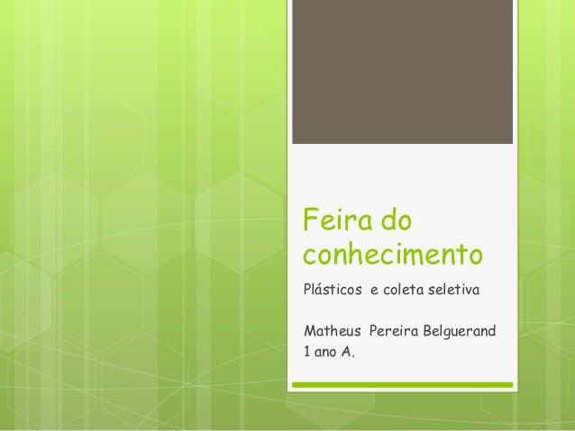 Feira do conhecimento Plásticos e coleta seletiva Matheus Pereira Belguerand 1 ano A.