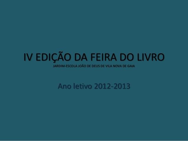 IV EDIÇÃO DA FEIRA DO LIVROJARDIM-ESCOLA JOÃO DE DEUS DE VILA NOVA DE GAIAAno letivo 2012-2013