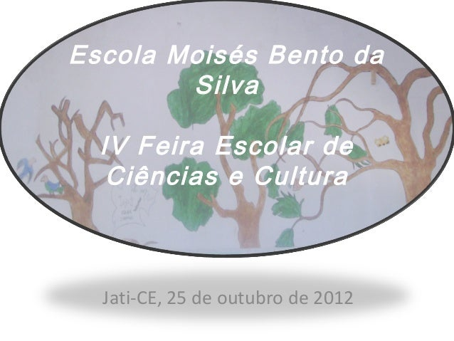 Escola Moisés Bento da        Silva  IV Feira Escolar de   Ciências e Cultura  Jati-CE, 25 de outubro de 2012